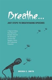 Breathe... Just Steps to Breathtaking Speeches: 7 Steps to Putting Your Best Voice Forward: Discover the Techniques of Voice-Over Speakers, Actors, by Brenda C. Smith