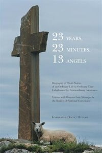 23 Years, 23 Minutes, 13 Angels: An Ordinary Life Enlightened by Visions with Heaven-Sent Messages by Katherine Hyland