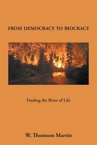 From Democracy to Biocracy: Finding the River of Life by W. Thomson Martin