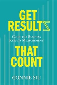 Get Results that Count: Guide for Business Results Measurement by Connie Siu