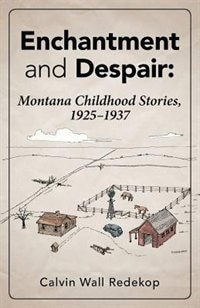 Enchantment and Despair: Montana Childhood Stories, 1925 - 1937 by Calvin Wall Redekop