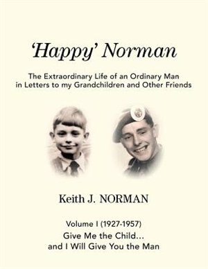'Happy' Norman, Volume I (1927-1957): Give me the child... and I will give you the man by Keith J. Norman