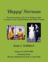 'happy' Norman, Volume Iii (1979-1989): Volume Iii - Chasing Gold, African Adventures, And A Love…