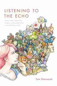 Listening to The Echo: young adults talk about religion, spirituality, God, gods and their world by Tom Sherwood