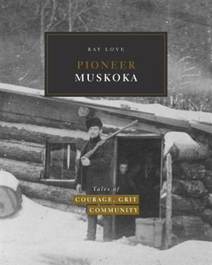 Pioneer Muskoka: Tales of Courage, Grit and Community by Ray Love