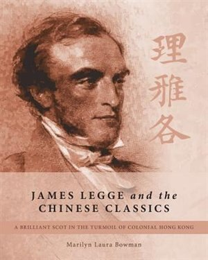 James Legge and the Chinese Classics: A brilliant Scot in the turmoil of colonial Hong Kong by Marilyn Laura Bowman