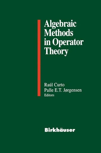 Algebraic Methods in Operator Theory by Raul E. Curto