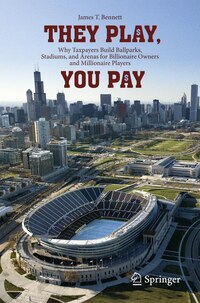 They Play, You Pay: Why Taxpayers Build Ballparks, Stadiums, and Arenas for Billionaire Owners and…
