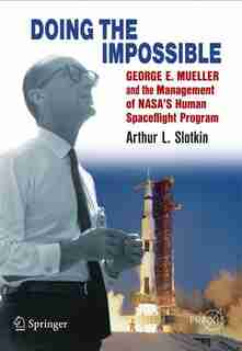 Doing the Impossible: George E. Mueller and the Management of NASA's Human Spaceflight Program by Arthur L. Slotkin