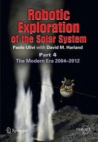 Robotic Exploration of the Solar System: Part 4: The Modern Era 2004 -2013