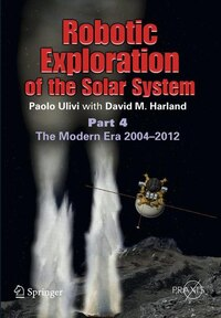Robotic Exploration of the Solar System: Part 4: The Modern Era 2004 -2013