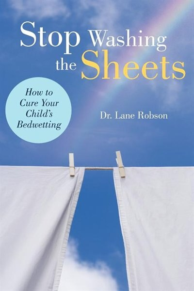 Stop Washing The Sheets: How To Cure Your Child's Bedwetting de Lane M. Robson