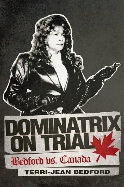 Dominatrix On Trial: Bedford Vs. Canada by Terri-jean Bedford
