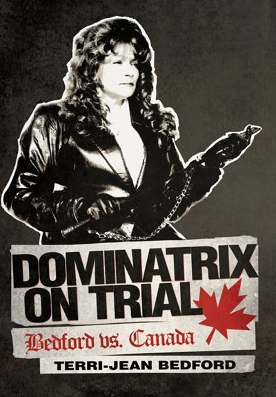 Dominatrix on Trial: Bedford vs. Canada by Terri-jean Bedford