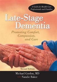 Late-stage Dementia: Promoting Comfort, Compassion, And Care by MD Michael Gordon