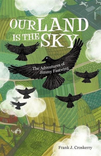 Our Land Is The Sky: The Adventures Of Jimmy Fastwing by Frank J. Croskerry