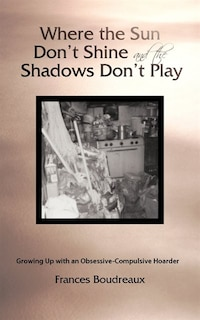 Where the Sun Don't Shine and the Shadows Don't Play: Growing Up with an Obsessive-Compulsive…
