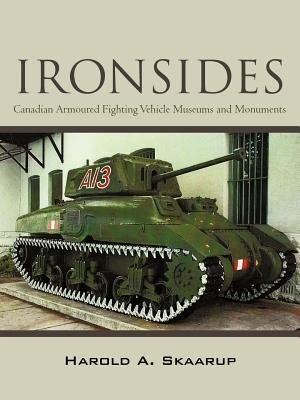 Ironsides: Canadian Armoured Fighting Vehicle Museums And Monuments by Harold A. Skaarup
