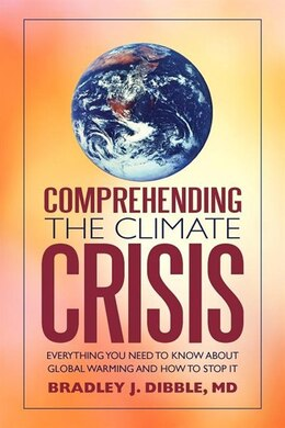Book Comprehending The Climate Crisis: Everything You Need To Know About Global Warming And How To Stop… by Bradley J. Dibble Md