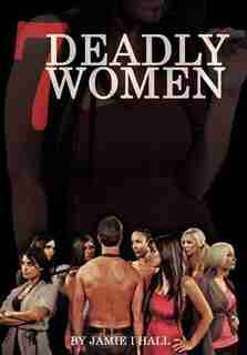 7 Deadly Women: A Good Man Trying To Find Love In The Painful World Of Dating by Jamie I. Hall