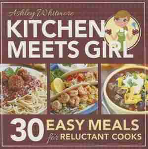 Kitchen Meets Girl: 30 Easy Meals for Reluctant Cooks by Ashley Whitmore