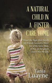 A NATURAL CHILD IN A FOSTER CARE HOME: Wasn't the Tight-Knit Family My Friends Seemed to Have, but…