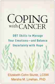 Coping With Cancer: Dbt Skills To Manage Your Emotions-and Balance Uncertainty With Hope by Elizabeth Cohn Stuntz
