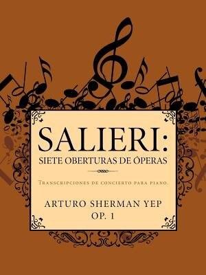 Salieri: Siete Oberturas de Operas: Transcripciones de Concierto Para Piano. by Arturo Sherman Yep