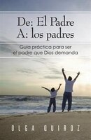 De: El Padre A: Los Padres: Guia Practica Para Ser El Padre Que Dios Demanda