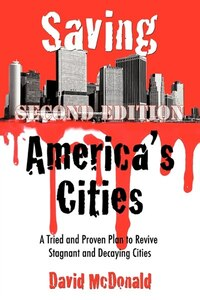 Saving America's Cities: A Tried And Proven Plan To Revive Stagnant And Decaying Cities Second…
