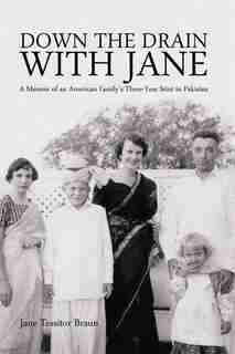 Down The Drain With Jane: A Memoir Of An American Family's Three-year Stint In Pakistan by Jane Tessitor Braun