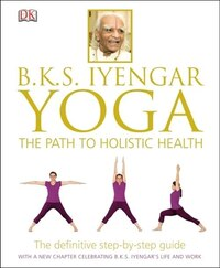 B.k.s. Iyengar Yoga: The Path To Holistic Health