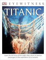 Dk Eyewitness Books: Titanic: Learn The Full Story Of This Tragic Ship From Its Famous Passengers…