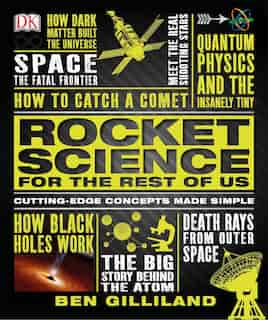 Rocket Science For The Rest Of Us: Cutting-edge Concepts Made Simple by Ben Gilliland