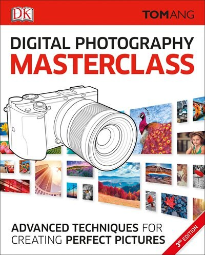 Digital Photography Masterclass: Advanced Photographic Techniques For Creating Perfect Pictures by Tom Ang