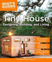 Idiot's Guides: Tiny House Designing, Building, & Living