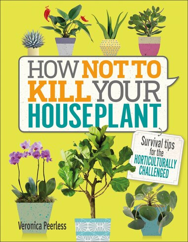 How Not To Kill Your Houseplant: Survival Tips For The Horticulturally Challenged by Veronica Peerless