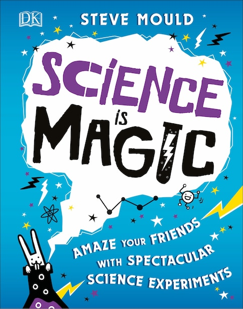 Science Is Magic: Amaze Your Friends With Spectacular Science Experiments by Steve Mould