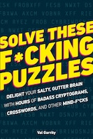 Solve These F*cking Puzzles: Delight Your Salty Gutter Brain With Hours Of Badass Cryptograms…