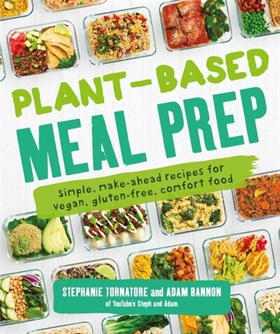 Plant-based Meal Prep: Simple, Make-ahead Recipes For Vegan, Gluten-free, Comfort Food by Stephanie Tornatore