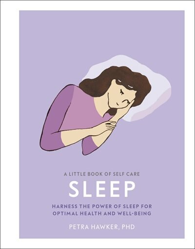 A Little Book Of Self Care: Sleep: Harness The Power Of Sleep For Optimal Health And Well-being by Petra Hawker