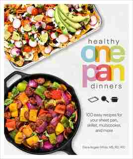 Healthy One Pan Dinners: 100 Easy Recipes For Your Sheet Pan, Skillet, Multicooker And More by Dana Angelo White