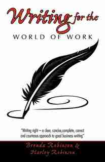 Writing For The World Of Work: Writing Right - A Clear, Concise, Complete, Correct and Courteous Approach to Good Business Writing by Brenda Robinson