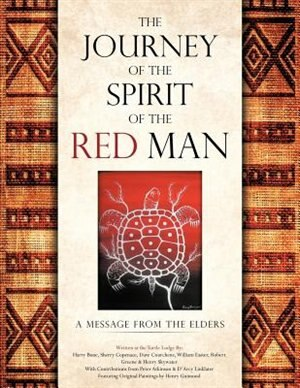 The Journey Of The Spirit Of The Red Man: A Message From The Elders by Harry Bone