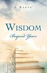 Wisdom Beyond Years by J. Sauve'