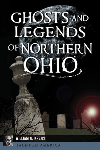 Ghosts and Legends of Northern Ohio by William G. Krejci
