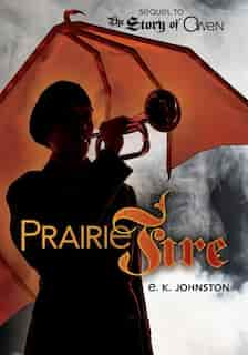 Prairie Fire: Sequel to The Story of Owen by E. K. Johnston