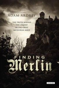 Finding Merlin: The Truth Behind The Legend Of The Great Arthurian Mage by Adam Ardrey