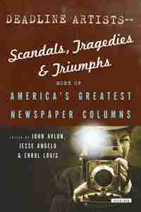Deadline Artists--scandals, Tragedies And Triumphs:More Of America's Greatest Newspaper Columns by John P. Avlon