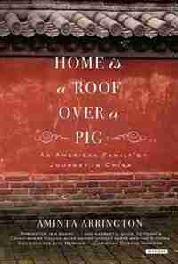 Home Is A Roof Over A Pig: An American Family's Journey To China by Aminta Arrington